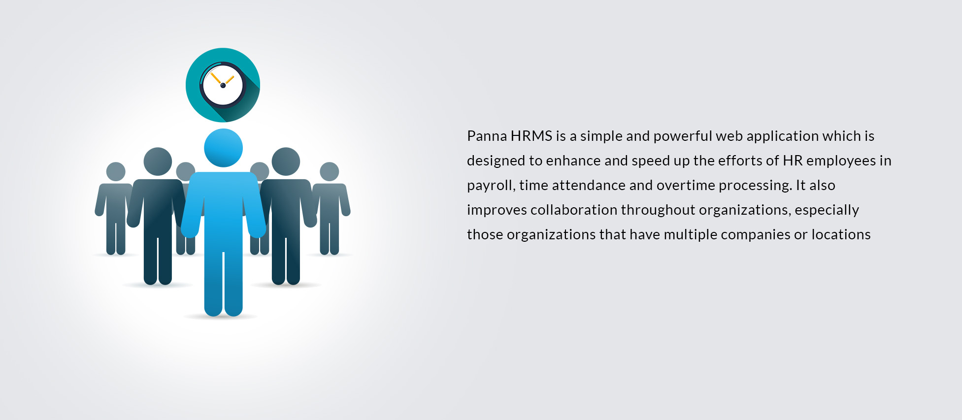 Panna HRMS is a simple and powerful web application which is designed to enhance and speed up the efforts of HR employees in payroll, time attendance and overtime processing. It also improves collaboration throughout organizations, especially those organizations that have multiple companies or locations