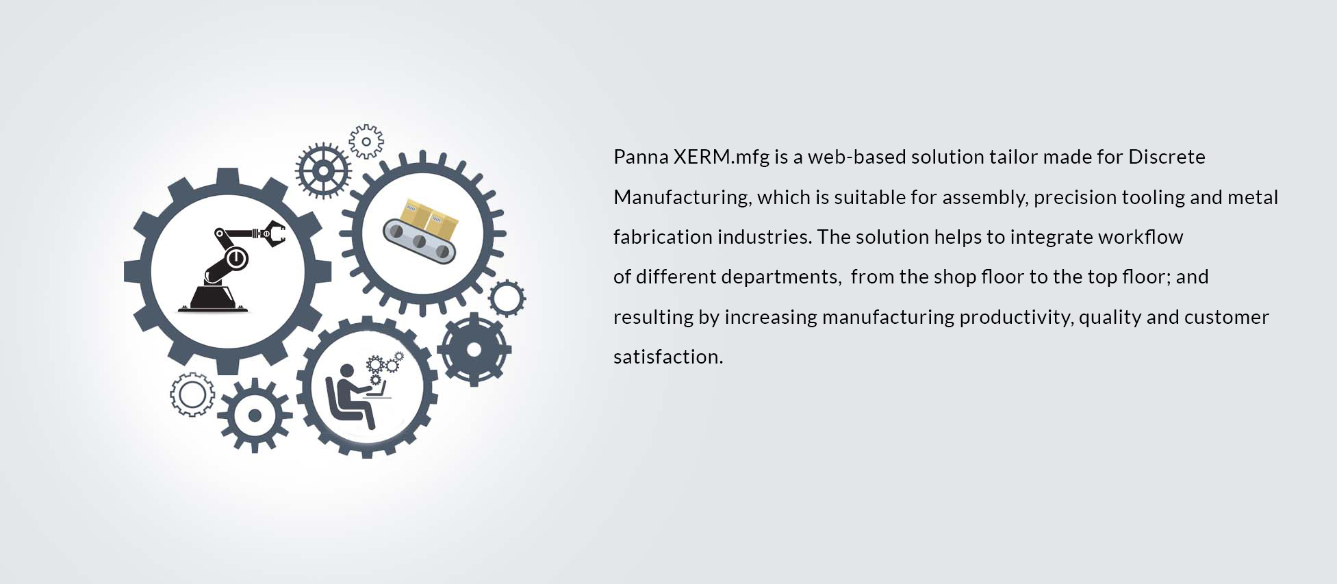 Panna XERM.mfg is a web-based solution tailor made for Discrete Manufacturing, which is suitable for assembly, precision tooling and metal fabrication industries. The solution helps to integrate workflow 
